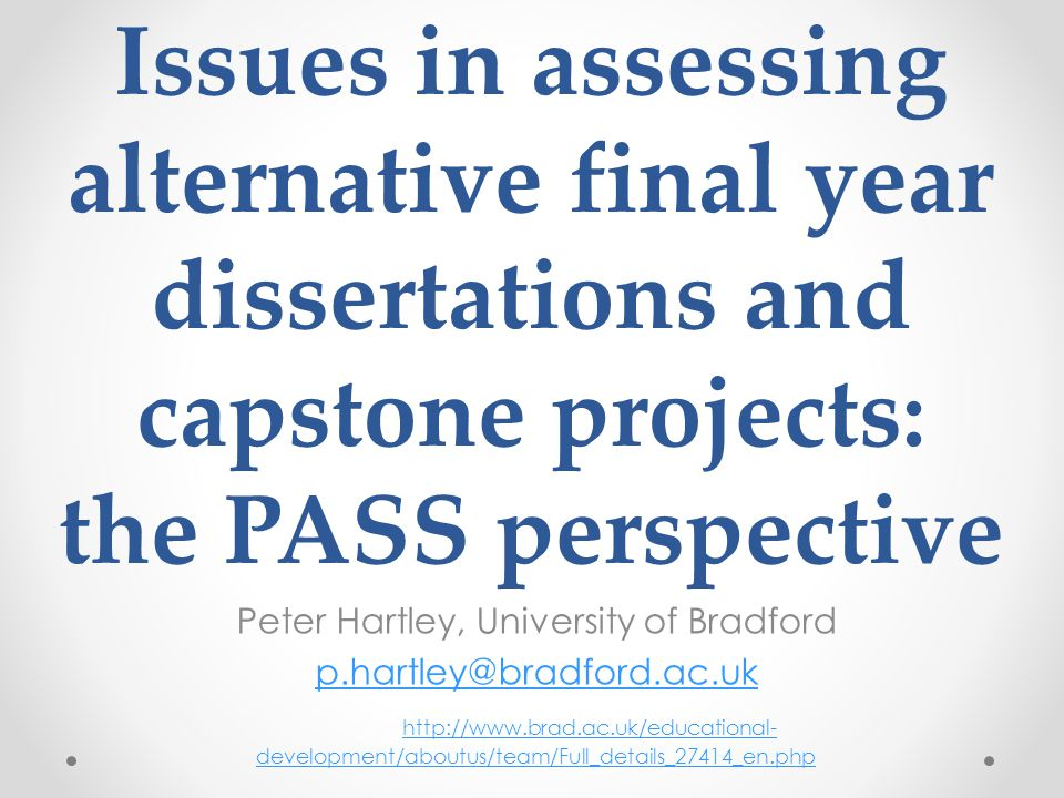 Issues in assessing alternative final year dissertations and capstone projects: the PASS perspective Peter Hartley, University of Bradford p.hartley@b