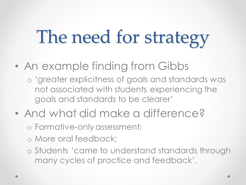 The need for strategy An example finding from Gibbs o 'greater explicitness of goals and standards was not associated with students experiencing the goals and standards to be clearer' And what did make a difference.