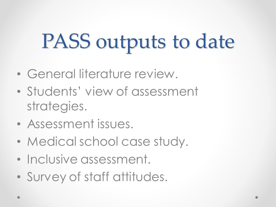 PASS outputs to date General literature review. Students' view of assessment strategies.