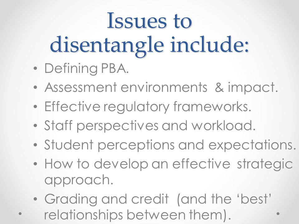 Issues to disentangle include: Defining PBA. Assessment environments & impact. Effective regulatory frameworks. Staff perspectives and workload. Stude