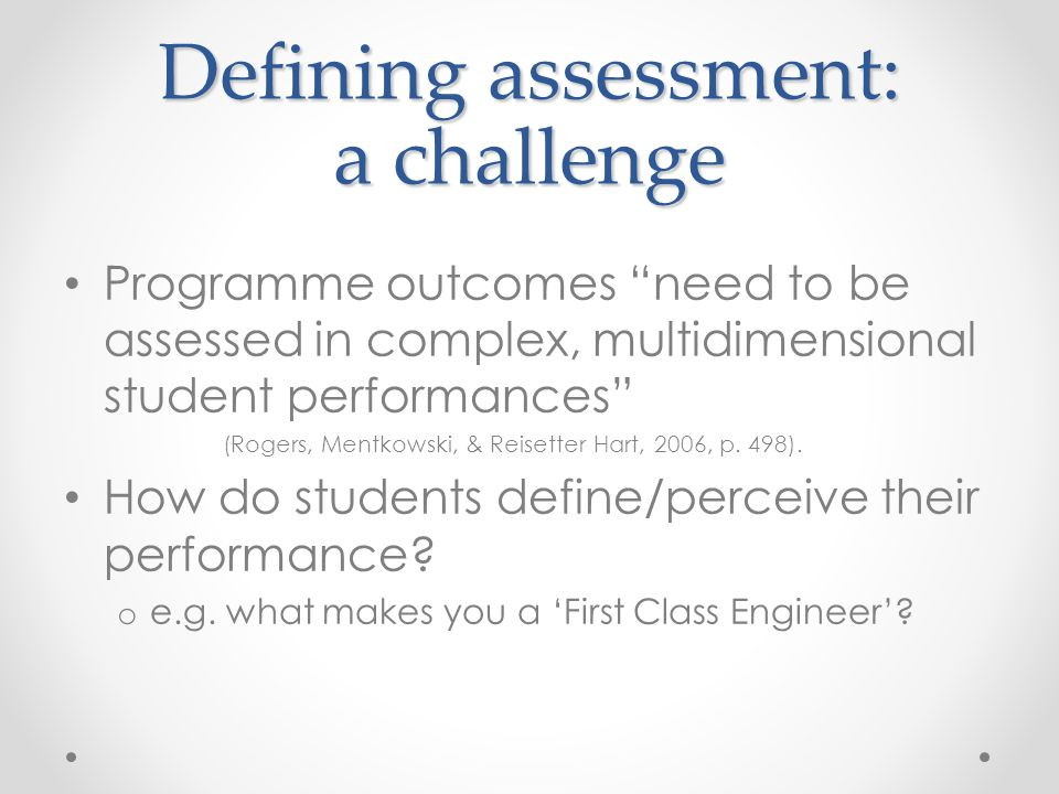 """Defining assessment: a challenge Programme outcomes """"need to be assessed in complex, multidimensional student performances"""" (Rogers, Mentkowski, & Rei"""