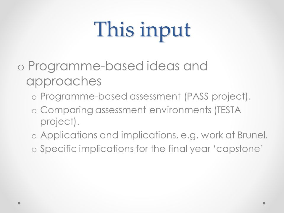 This input o Programme-based ideas and approaches o Programme-based assessment (PASS project). o Comparing assessment environments (TESTA project). o