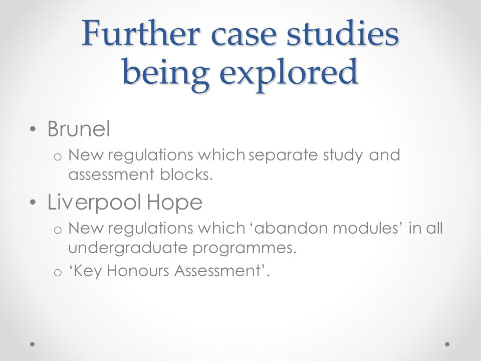 Further case studies being explored Brunel o New regulations which separate study and assessment blocks. Liverpool Hope o New regulations which 'aband