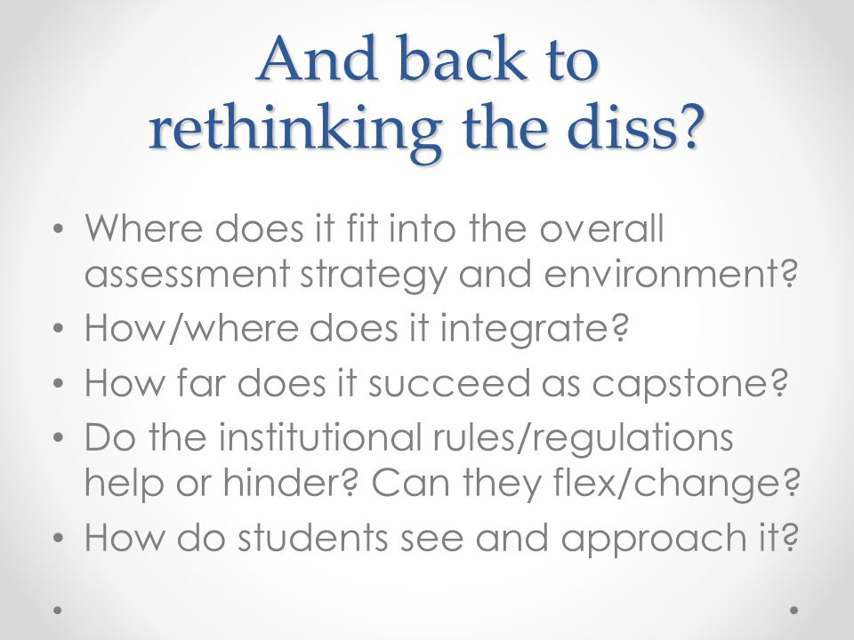 And back to rethinking the diss? Where does it fit into the overall assessment strategy and environment? How/where does it integrate? How far does it