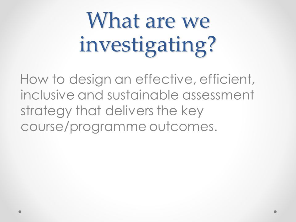 What are we investigating? How to design an effective, efficient, inclusive and sustainable assessment strategy that delivers the key course/programme