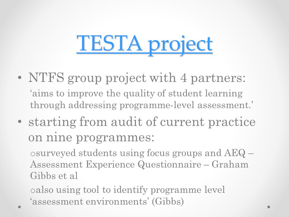 TESTA project TESTA project NTFS group project with 4 partners: 'aims to improve the quality of student learning through addressing programme-level assessment.' starting from audit of current practice on nine programmes: o surveyed students using focus groups and AEQ – Assessment Experience Questionnaire – Graham Gibbs et al o also using tool to identify programme level 'assessment environments' (Gibbs)