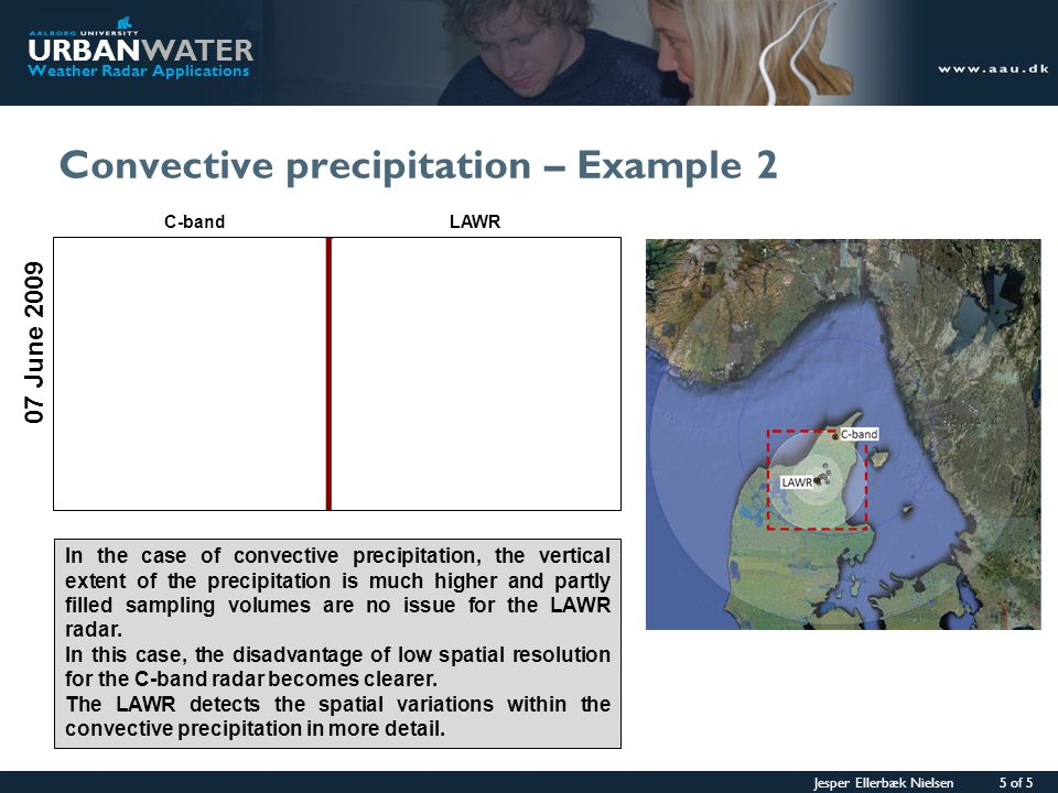 Jesper Ellerbæk Nielsen 5 of 5 URBANWATER Weather Radar Applications Convective precipitation – Example 2 07 June 2009 In the case of convective precipitation, the vertical extent of the precipitation is much higher and partly filled sampling volumes are no issue for the LAWR radar.
