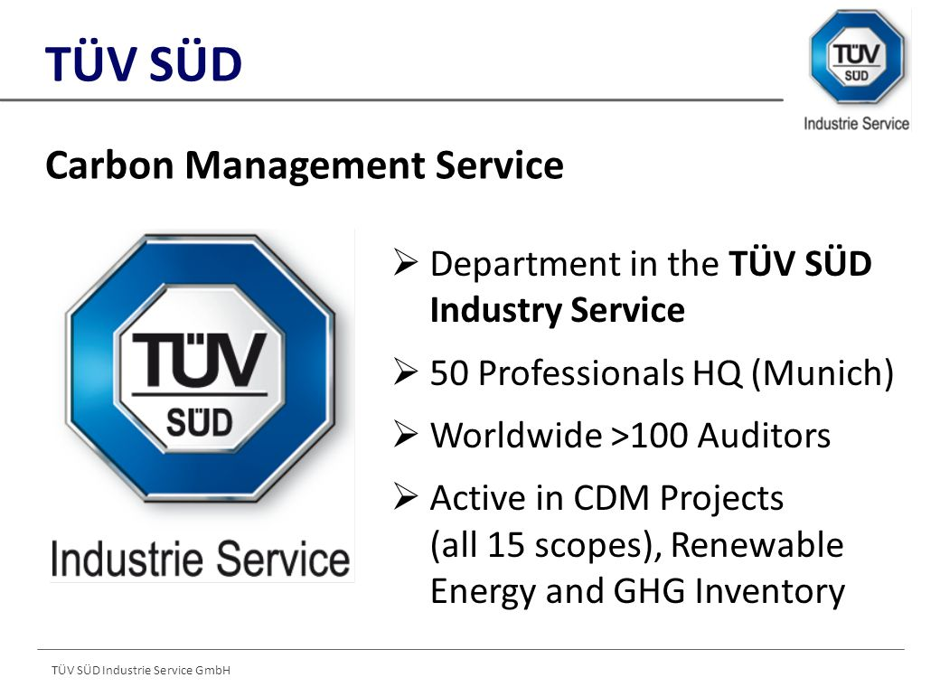 TÜV SÜD Industrie Service GmbH  Department in the TÜV SÜD Industry Service  50 Professionals HQ (Munich)  Worldwide >100 Auditors  Active in CDM Projects (all 15 scopes), Renewable Energy and GHG Inventory Carbon Management Service TÜV SÜD
