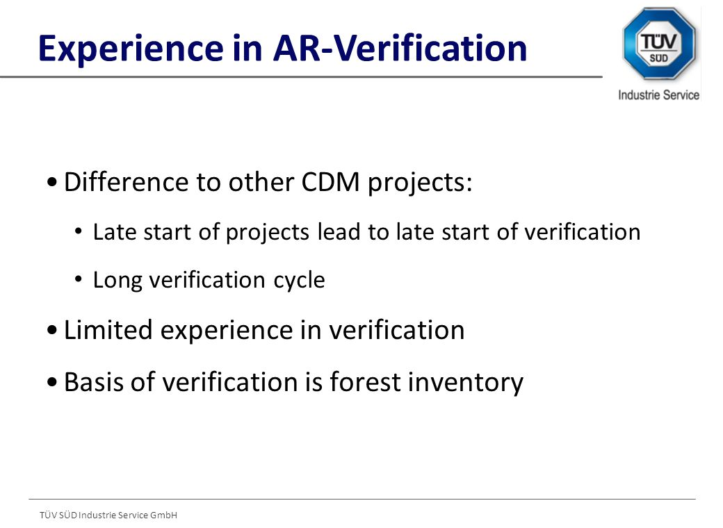 TÜV SÜD Industrie Service GmbH Difference to other CDM projects: Late start of projects lead to late start of verification Long verification cycle Limited experience in verification Basis of verification is forest inventory Experience in AR-Verification