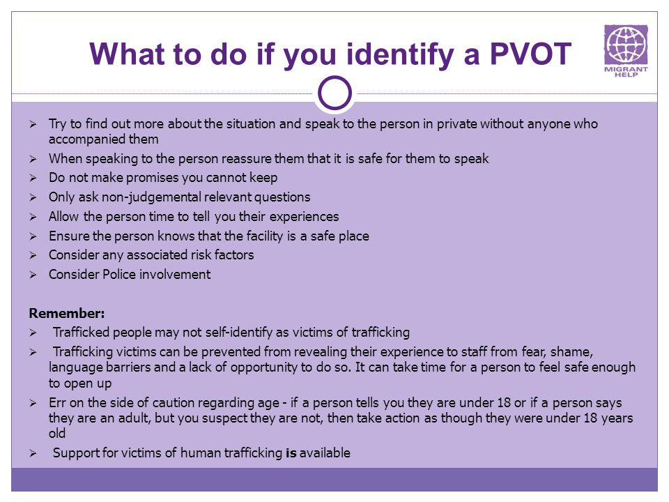What to do if you identify a PVOT  Try to find out more about the situation and speak to the person in private without anyone who accompanied them  When speaking to the person reassure them that it is safe for them to speak  Do not make promises you cannot keep  Only ask non-judgemental relevant questions  Allow the person time to tell you their experiences  Ensure the person knows that the facility is a safe place  Consider any associated risk factors  Consider Police involvement Remember:  Trafficked people may not self-identify as victims of trafficking  Trafficking victims can be prevented from revealing their experience to staff from fear, shame, language barriers and a lack of opportunity to do so.