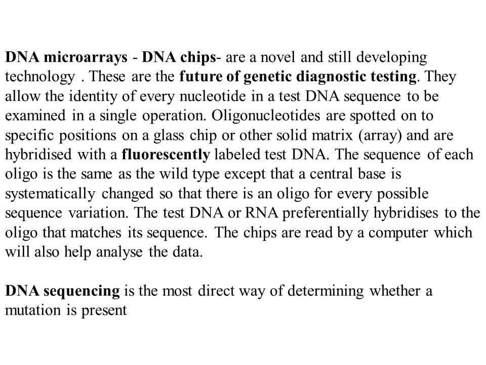 DNA microarrays - DNA chips- are a novel and still developing technology. These are the future of genetic diagnostic testing. They allow the identity