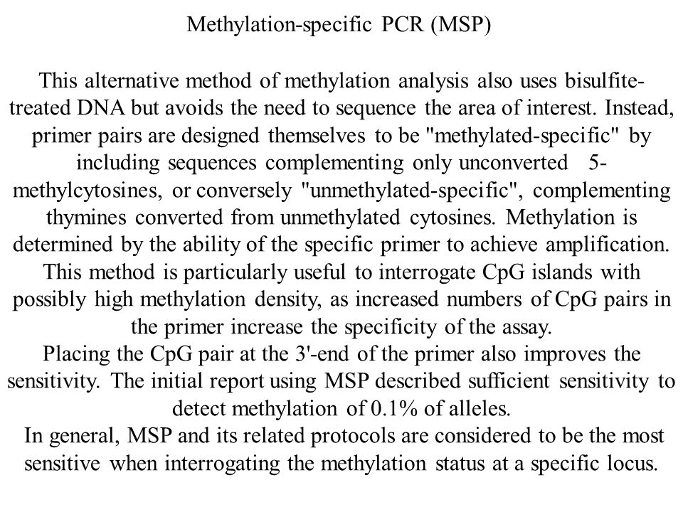 Methylation-specific PCR (MSP) This alternative method of methylation analysis also uses bisulfite- treated DNA but avoids the need to sequence the ar