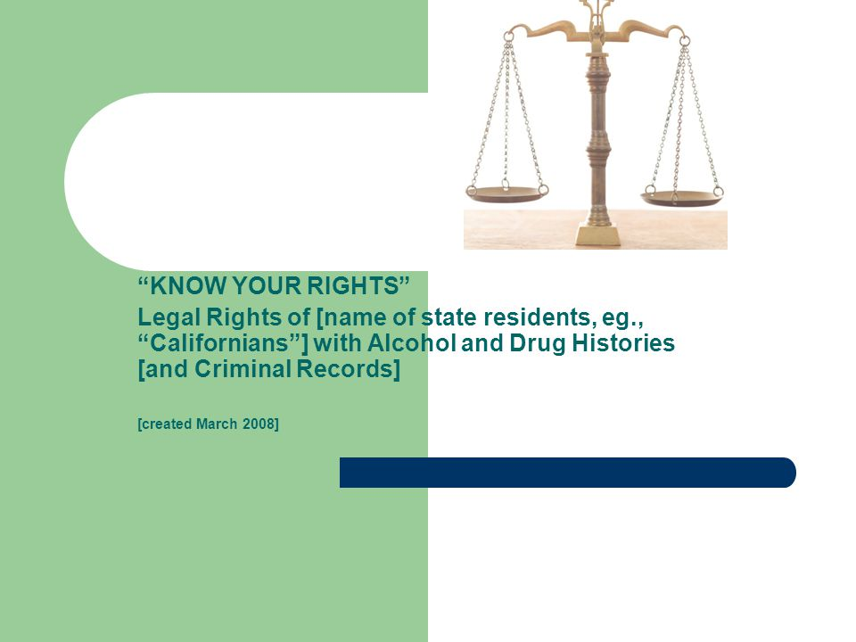 KNOW YOUR RIGHTS Legal Rights of [name of state residents, eg., Californians ] with Alcohol and Drug Histories [and Criminal Records] [created March 2008]