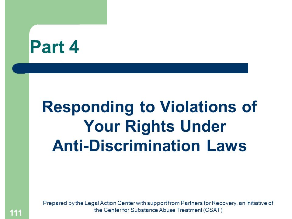 Prepared by the Legal Action Center with support from Partners for Recovery, an initiative of the Center for Substance Abuse Treatment (CSAT) 111 Part 4 Responding to Violations of Your Rights Under Anti-Discrimination Laws