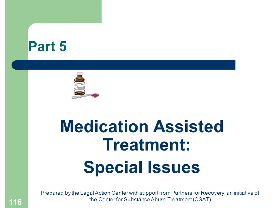 Prepared by the Legal Action Center with support from Partners for Recovery, an initiative of the Center for Substance Abuse Treatment (CSAT) 116 Part 5 Medication Assisted Treatment: Special Issues