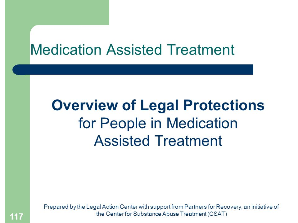 Prepared by the Legal Action Center with support from Partners for Recovery, an initiative of the Center for Substance Abuse Treatment (CSAT) 117 Medication Assisted Treatment Overview of Legal Protections for People in Medication Assisted Treatment