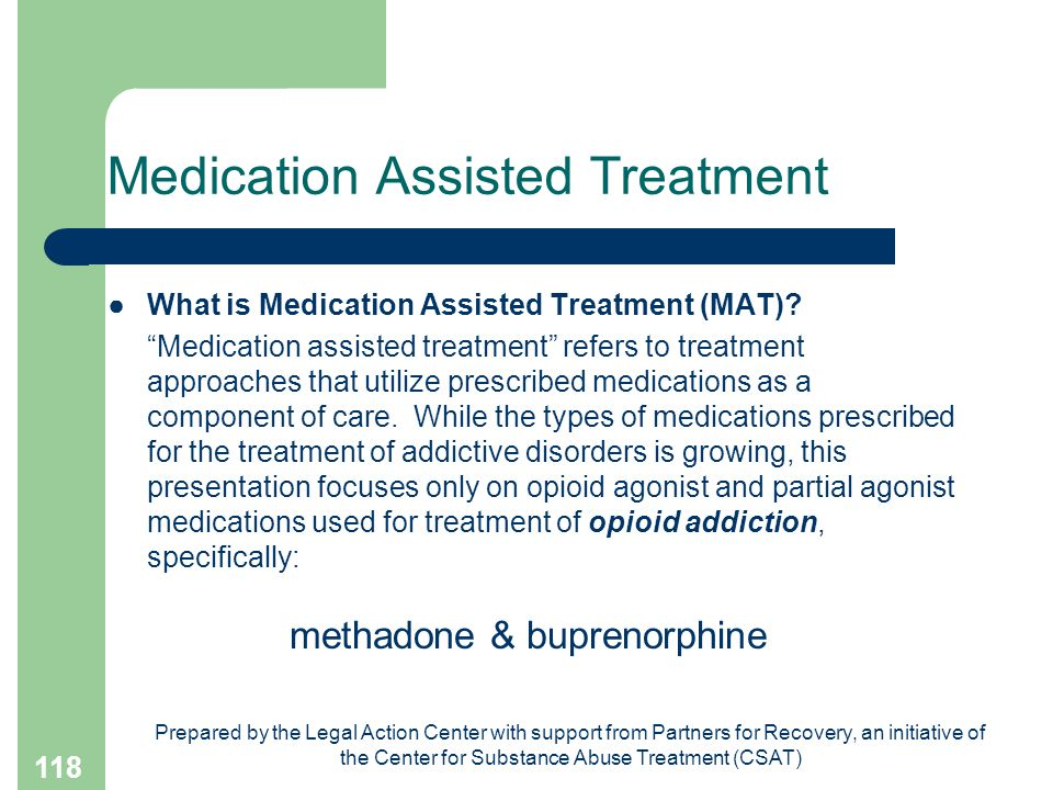 Prepared by the Legal Action Center with support from Partners for Recovery, an initiative of the Center for Substance Abuse Treatment (CSAT) 118 Medication Assisted Treatment ●What is Medication Assisted Treatment (MAT).