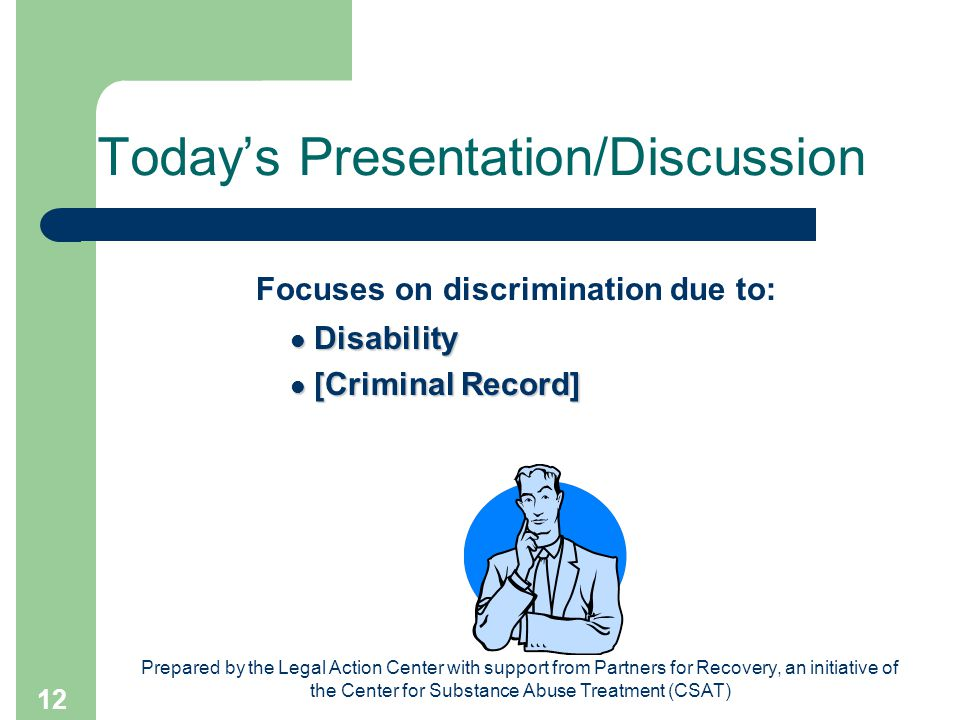 Prepared by the Legal Action Center with support from Partners for Recovery, an initiative of the Center for Substance Abuse Treatment (CSAT) 12 Today's Presentation/Discussion Focuses on discrimination due to: Disability Disability [Criminal Record] [Criminal Record]