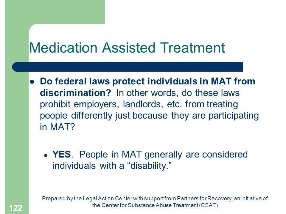Prepared by the Legal Action Center with support from Partners for Recovery, an initiative of the Center for Substance Abuse Treatment (CSAT) 122 Medication Assisted Treatment ●Do federal laws protect individuals in MAT from discrimination.