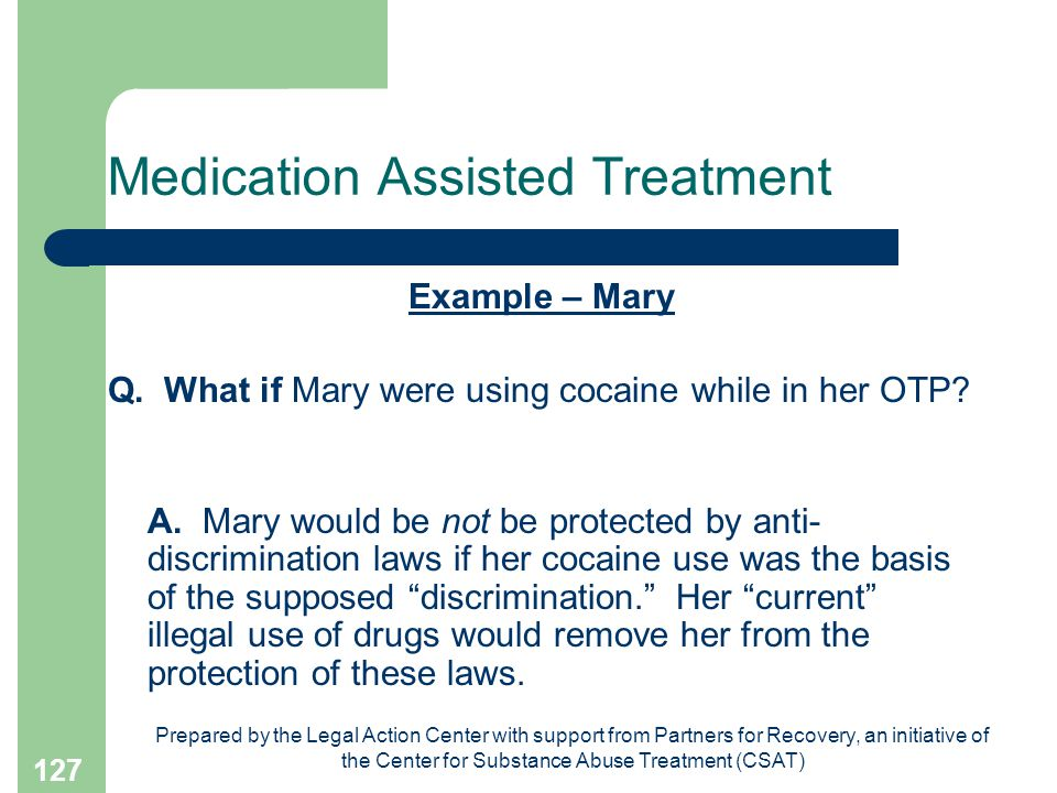 Prepared by the Legal Action Center with support from Partners for Recovery, an initiative of the Center for Substance Abuse Treatment (CSAT) 127 Medication Assisted Treatment Example – Mary Q.