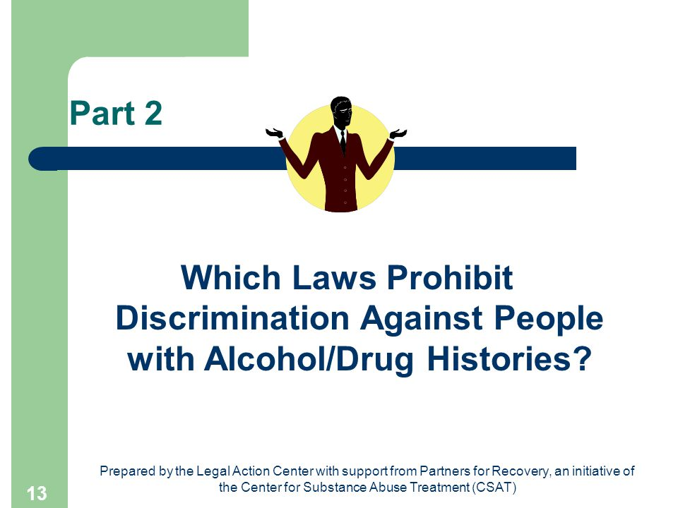 Prepared by the Legal Action Center with support from Partners for Recovery, an initiative of the Center for Substance Abuse Treatment (CSAT) 13 Part 2 Which Laws Prohibit Discrimination Against People with Alcohol/Drug Histories