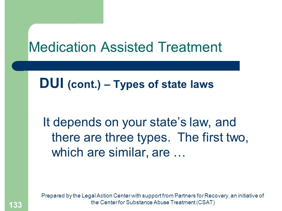 Prepared by the Legal Action Center with support from Partners for Recovery, an initiative of the Center for Substance Abuse Treatment (CSAT) 133 Medication Assisted Treatment DUI (cont.) – Types of state laws It depends on your state's law, and there are three types.