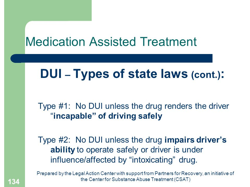 Prepared by the Legal Action Center with support from Partners for Recovery, an initiative of the Center for Substance Abuse Treatment (CSAT) 134 Medication Assisted Treatment DUI – Types of state laws (cont.) : Type #1: No DUI unless the drug renders the driver incapable of driving safely Type #2:No DUI unless the drug impairs driver's ability to operate safely or driver is under influence/affected by intoxicating drug.
