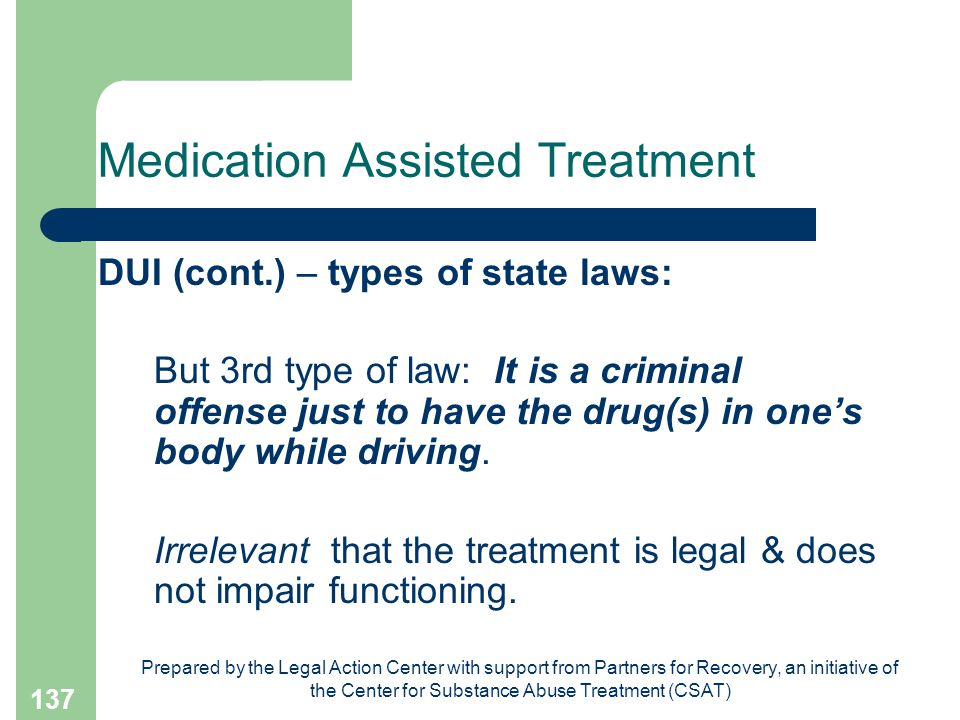 Prepared by the Legal Action Center with support from Partners for Recovery, an initiative of the Center for Substance Abuse Treatment (CSAT) 137 Medication Assisted Treatment DUI (cont.) – types of state laws: But 3rd type of law: It is a criminal offense just to have the drug(s) in one's body while driving.