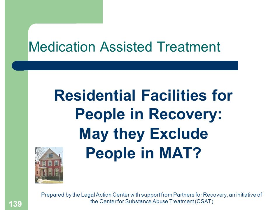 Prepared by the Legal Action Center with support from Partners for Recovery, an initiative of the Center for Substance Abuse Treatment (CSAT) 139 Medication Assisted Treatment Residential Facilities for People in Recovery: May they Exclude People in MAT