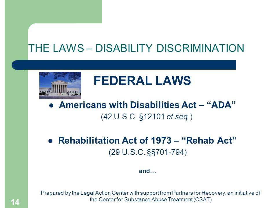 Prepared by the Legal Action Center with support from Partners for Recovery, an initiative of the Center for Substance Abuse Treatment (CSAT) 14 THE LAWS – DISABILITY DISCRIMINATION FEDERAL LAWS Americans with Disabilities Act – ADA (42 U.S.C.