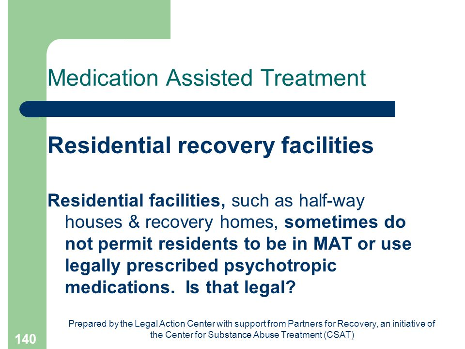 Prepared by the Legal Action Center with support from Partners for Recovery, an initiative of the Center for Substance Abuse Treatment (CSAT) 140 Medication Assisted Treatment Residential recovery facilities Residential facilities, such as half-way houses & recovery homes, sometimes do not permit residents to be in MAT or use legally prescribed psychotropic medications.
