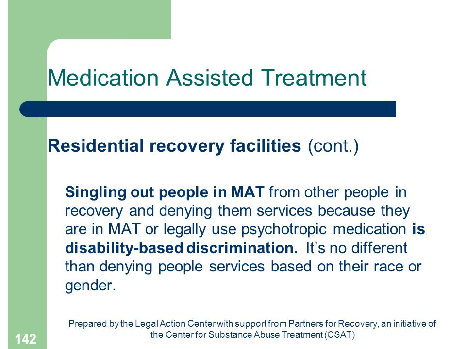 Prepared by the Legal Action Center with support from Partners for Recovery, an initiative of the Center for Substance Abuse Treatment (CSAT) 142 Medication Assisted Treatment Residential recovery facilities (cont.) Singling out people in MAT from other people in recovery and denying them services because they are in MAT or legally use psychotropic medication is disability-based discrimination.