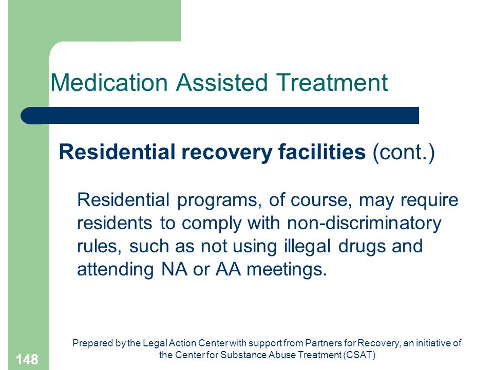 Prepared by the Legal Action Center with support from Partners for Recovery, an initiative of the Center for Substance Abuse Treatment (CSAT) 148 Medication Assisted Treatment Residential recovery facilities (cont.) Residential programs, of course, may require residents to comply with non-discriminatory rules, such as not using illegal drugs and attending NA or AA meetings.