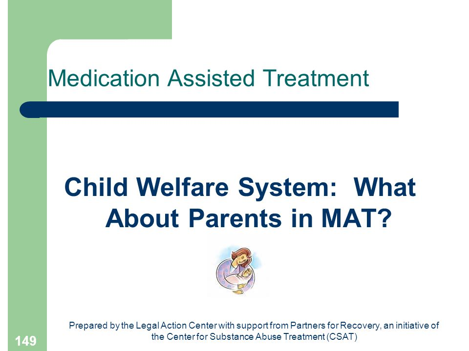 Prepared by the Legal Action Center with support from Partners for Recovery, an initiative of the Center for Substance Abuse Treatment (CSAT) 149 Medication Assisted Treatment Child Welfare System: What About Parents in MAT