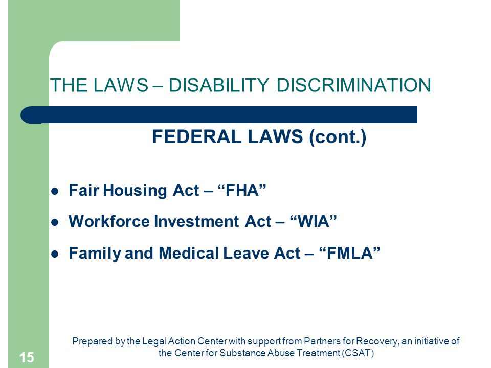 Prepared by the Legal Action Center with support from Partners for Recovery, an initiative of the Center for Substance Abuse Treatment (CSAT) 15 THE LAWS – DISABILITY DISCRIMINATION FEDERAL LAWS (cont.) Fair Housing Act – FHA Workforce Investment Act – WIA Family and Medical Leave Act – FMLA