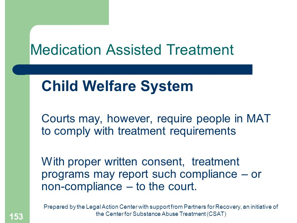 Prepared by the Legal Action Center with support from Partners for Recovery, an initiative of the Center for Substance Abuse Treatment (CSAT) 153 Medication Assisted Treatment Child Welfare System Courts may, however, require people in MAT to comply with treatment requirements With proper written consent, treatment programs may report such compliance – or non-compliance – to the court.