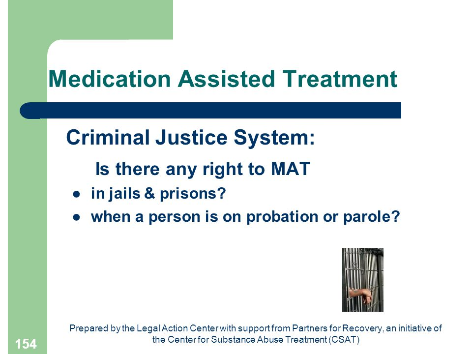 Prepared by the Legal Action Center with support from Partners for Recovery, an initiative of the Center for Substance Abuse Treatment (CSAT) 154 Medication Assisted Treatment Criminal Justice System: Is there any right to MAT ● in jails & prisons.