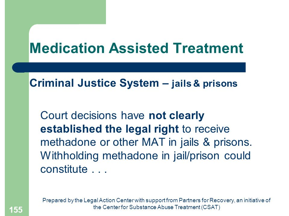 Prepared by the Legal Action Center with support from Partners for Recovery, an initiative of the Center for Substance Abuse Treatment (CSAT) 155 Medication Assisted Treatment Criminal Justice System – jails & prisons Court decisions have not clearly established the legal right to receive methadone or other MAT in jails & prisons.