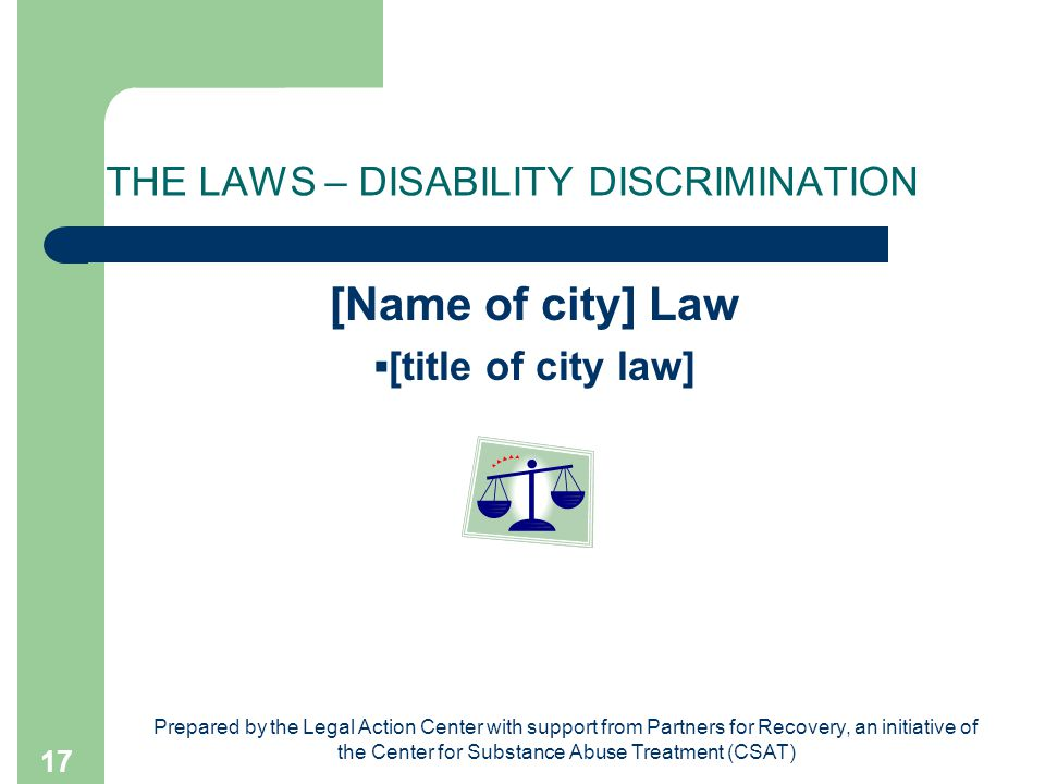 Prepared by the Legal Action Center with support from Partners for Recovery, an initiative of the Center for Substance Abuse Treatment (CSAT) 17 THE LAWS – DISABILITY DISCRIMINATION [Name of city] Law ▪[title of city law]