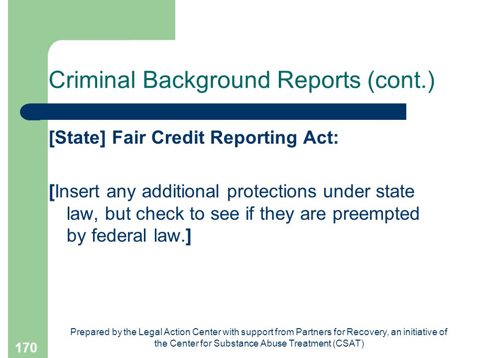 Prepared by the Legal Action Center with support from Partners for Recovery, an initiative of the Center for Substance Abuse Treatment (CSAT) 170 Criminal Background Reports (cont.) [State] Fair Credit Reporting Act: [Insert any additional protections under state law, but check to see if they are preempted by federal law.]