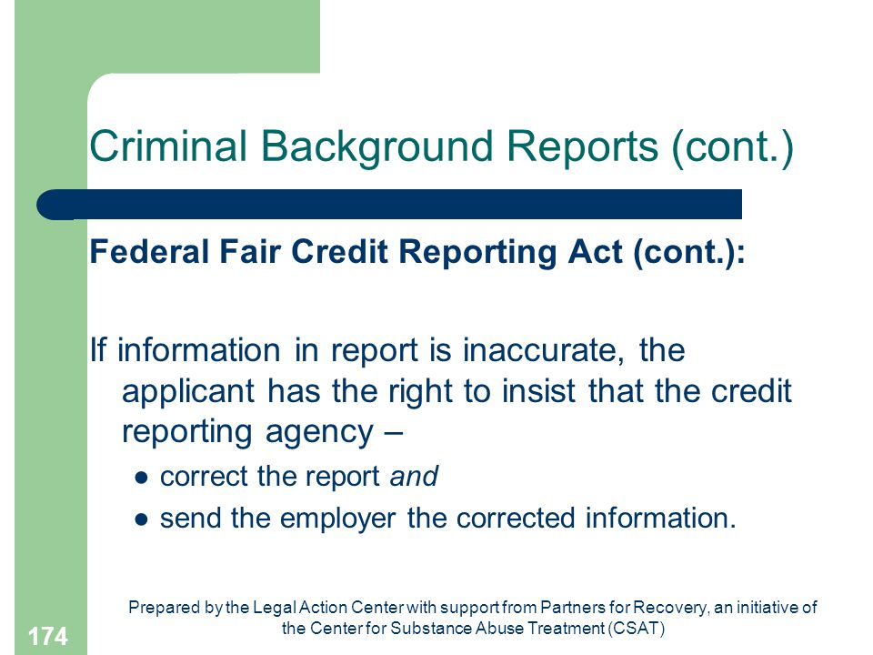 Prepared by the Legal Action Center with support from Partners for Recovery, an initiative of the Center for Substance Abuse Treatment (CSAT) 174 Criminal Background Reports (cont.) Federal Fair Credit Reporting Act (cont.): If information in report is inaccurate, the applicant has the right to insist that the credit reporting agency – ●correct the report and ●send the employer the corrected information.