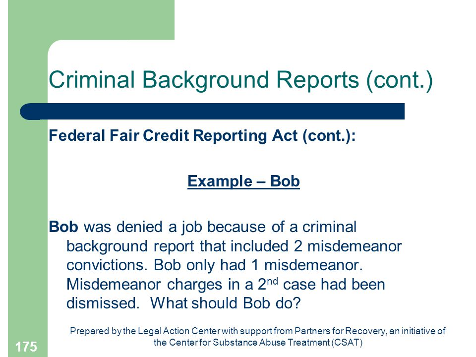 Prepared by the Legal Action Center with support from Partners for Recovery, an initiative of the Center for Substance Abuse Treatment (CSAT) 175 Criminal Background Reports (cont.) Federal Fair Credit Reporting Act (cont.): Example – Bob Bob was denied a job because of a criminal background report that included 2 misdemeanor convictions.