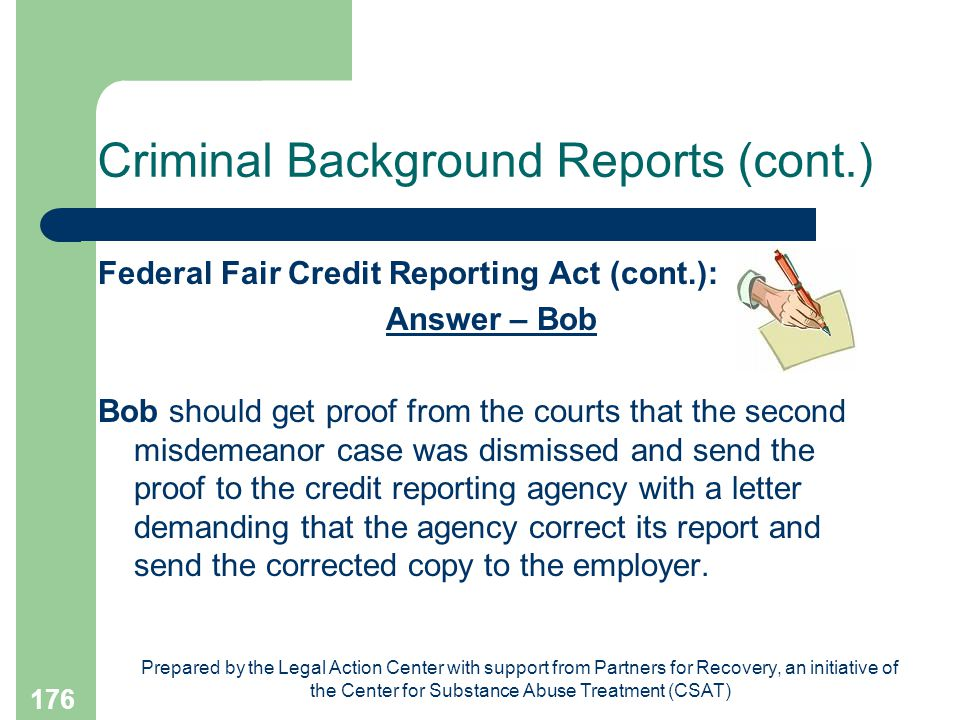 Prepared by the Legal Action Center with support from Partners for Recovery, an initiative of the Center for Substance Abuse Treatment (CSAT) 176 Criminal Background Reports (cont.) Federal Fair Credit Reporting Act (cont.): Answer – Bob Bob should get proof from the courts that the second misdemeanor case was dismissed and send the proof to the credit reporting agency with a letter demanding that the agency correct its report and send the corrected copy to the employer.