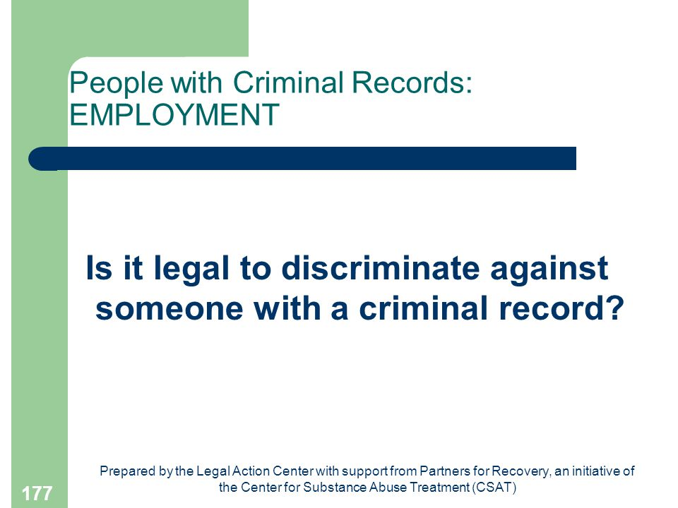 Prepared by the Legal Action Center with support from Partners for Recovery, an initiative of the Center for Substance Abuse Treatment (CSAT) 177 People with Criminal Records: EMPLOYMENT Is it legal to discriminate against someone with a criminal record
