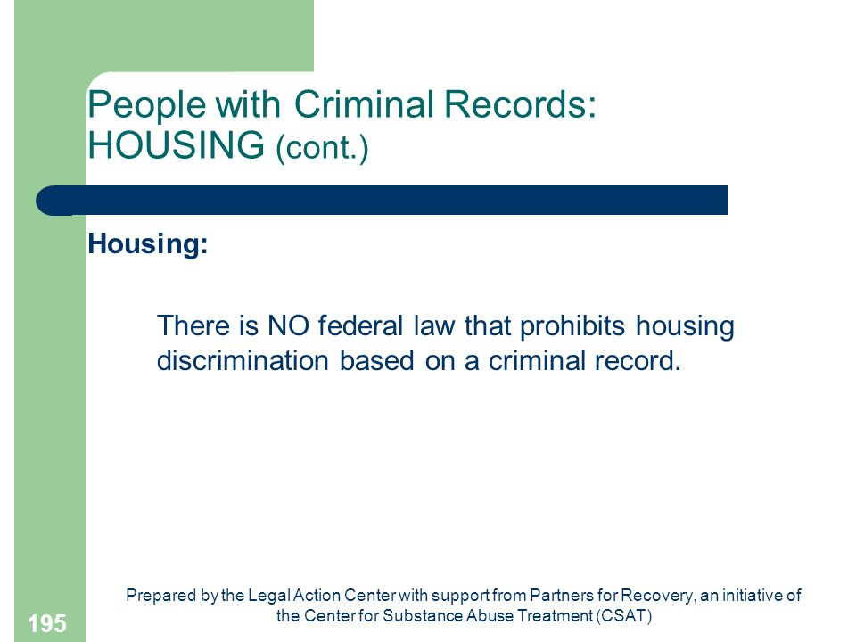 Prepared by the Legal Action Center with support from Partners for Recovery, an initiative of the Center for Substance Abuse Treatment (CSAT) 195 People with Criminal Records: HOUSING (cont.) Housing: There is NO federal law that prohibits housing discrimination based on a criminal record.