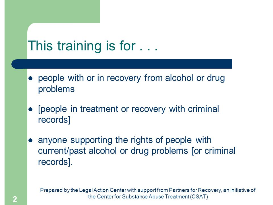 Prepared by the Legal Action Center with support from Partners for Recovery, an initiative of the Center for Substance Abuse Treatment (CSAT) 2 This training is for...