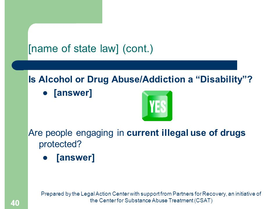 Prepared by the Legal Action Center with support from Partners for Recovery, an initiative of the Center for Substance Abuse Treatment (CSAT) 40 [name of state law] (cont.) Is Alcohol or Drug Abuse/Addiction a Disability .