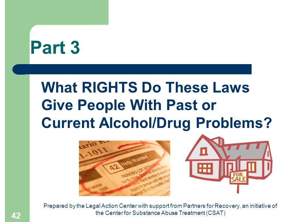 Prepared by the Legal Action Center with support from Partners for Recovery, an initiative of the Center for Substance Abuse Treatment (CSAT) 42 Part 3 What RIGHTS Do These Laws Give People With Past or Current Alcohol/Drug Problems