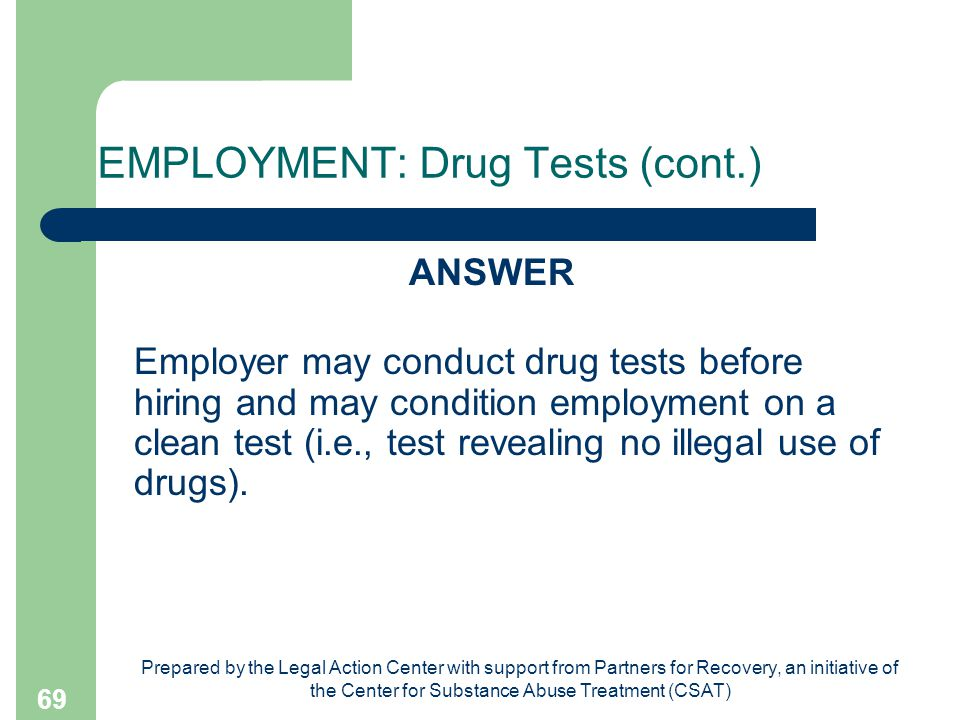 Prepared by the Legal Action Center with support from Partners for Recovery, an initiative of the Center for Substance Abuse Treatment (CSAT) 69 EMPLOYMENT: Drug Tests (cont.) ANSWER Employer may conduct drug tests before hiring and may condition employment on a clean test (i.e., test revealing no illegal use of drugs).
