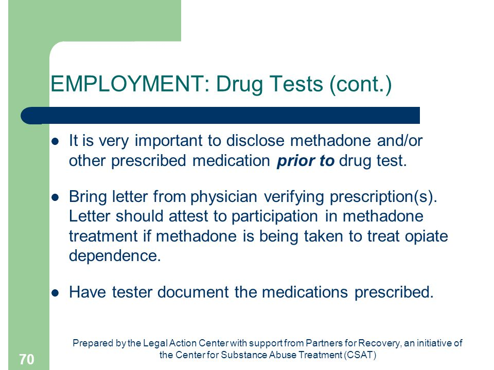 Prepared by the Legal Action Center with support from Partners for Recovery, an initiative of the Center for Substance Abuse Treatment (CSAT) 70 EMPLOYMENT: Drug Tests (cont.) It is very important to disclose methadone and/or other prescribed medication prior to drug test.